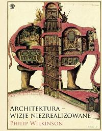 Philip Wilkinson ‹Architektura – wizje niezrealizowane›